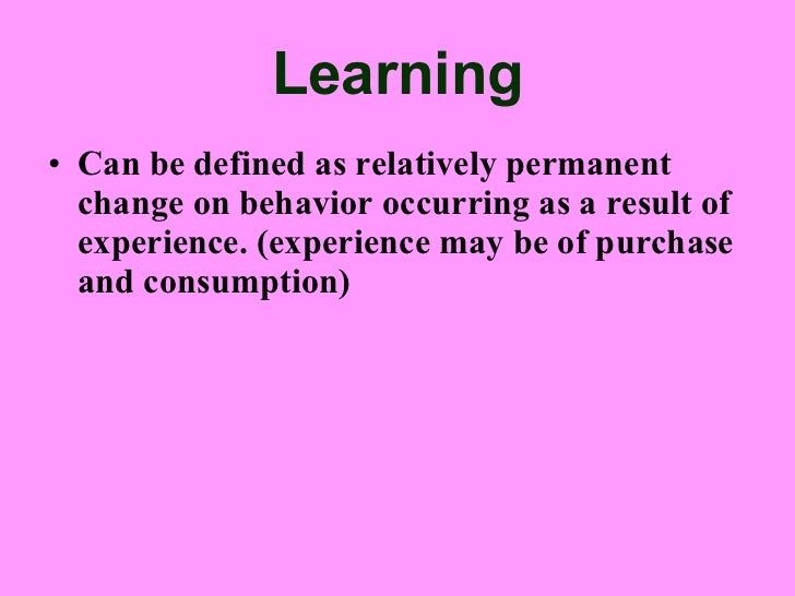 "learning can be defined as a relatively permanent change Learning as defined in one psychology textbook is ""a relatively permanent  change in behavior that occurs as a result of practice or experience""   conditioning be it classical or instrumental if used correctly can elicit a."