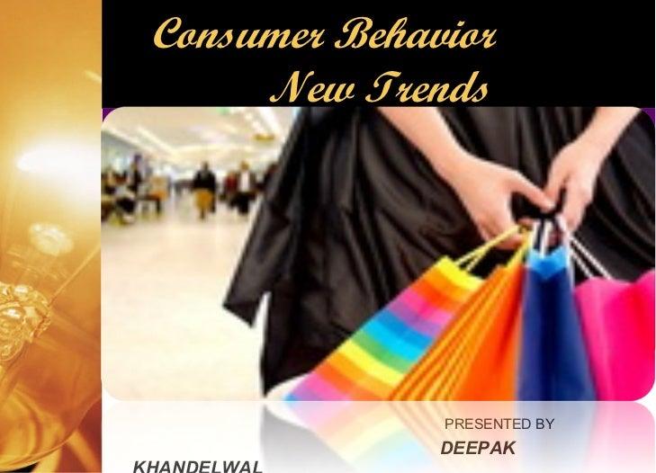 <ul><li>PRESENTED BY </li></ul><ul><li>DEEPAK KHANDELWAL </li></ul>Consumer Behavior  New Trends