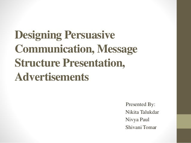 Designing Persuasive Communication, Message Structure Presentation, Advertisements Presented By: Nikita Talukdar Nivya Pau...
