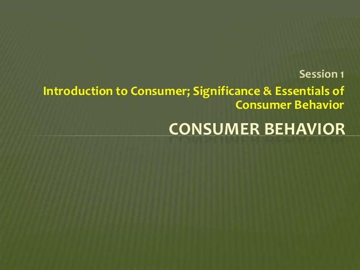 Session 1Introduction to Consumer; Significance & Essentials of                                  Consumer Behavior        ...