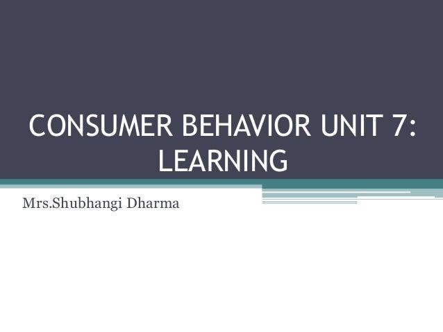 CONSUMER BEHAVIOR UNIT 7:  LEARNING  Mrs.Shubhangi Dharma