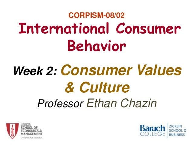 CORPISM-08/02 International Consumer Behavior Week 2: Consumer Values & Culture Professor Ethan Chazin 1