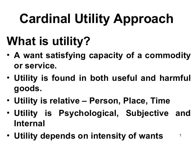 1 Cardinal Utility Approach What is utility? • A want satisfying capacity of a commodity or service. • Utility is found in...