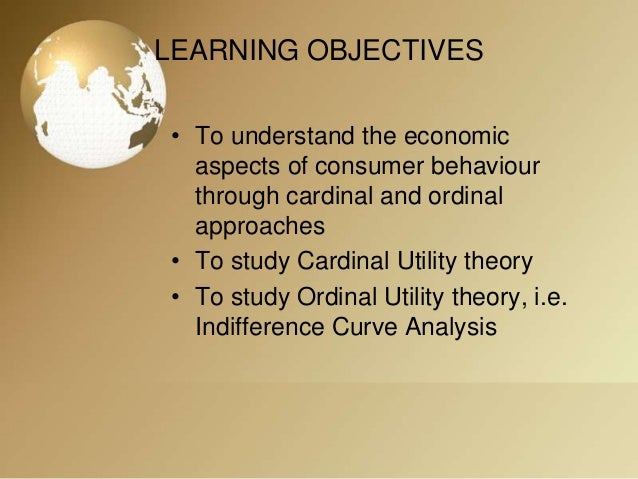 cardinal vrs ordinal approach of consumer behaviour Based on the cardinal and ordinal utility, there are two approaches to the analysis of consumer behaviour given the utility function constant marginal utility of money -the cardinal utility approach assumes that the marginal utility of money remains constant whatever the level of a consumer's income.