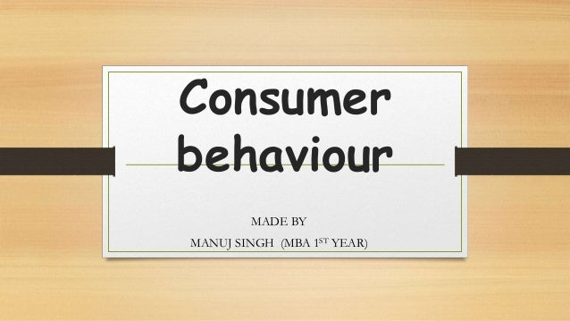 Consumer behaviour MADE BY MANUJ SINGH (MBA 1ST YEAR)