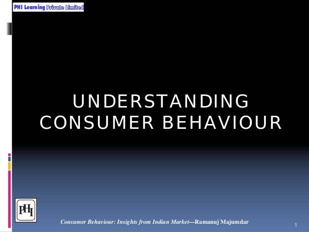PHI Learning  UNDERSTANDING CONSUMER BEHAVIOUR  Consumer Behaviour: Insights from Indian Market—Ramanuj Majumdar  1