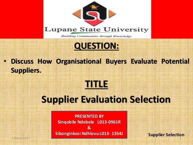S QUESTION: • Discuss How Organisational Buyers Evaluate Potential Suppliers. TITLE Supplier Evaluation Selection PRESENTE...