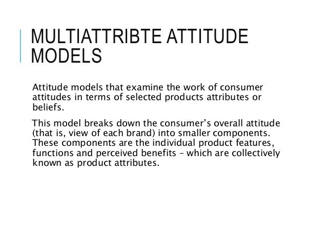 MULTIATTRIBTE ATTITUDE MODELS Attitude models that examine the work of consumer attitudes in terms of selected products at...
