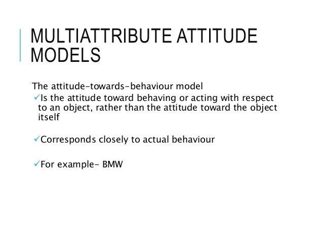 MULTIATTRIBUTE ATTITUDE MODELS The attitude-towards-behaviour model Is the attitude toward behaving or acting with respec...