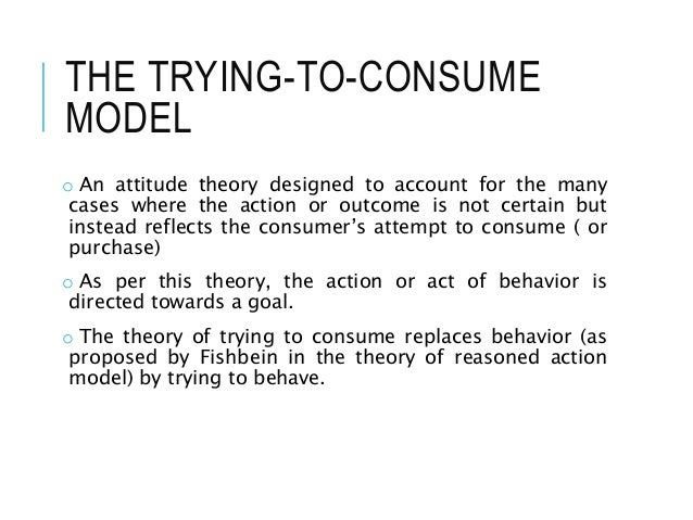 THE TRYING-TO-CONSUME MODEL o An attitude theory designed to account for the many cases where the action or outcome is not...