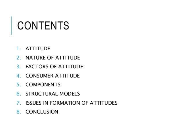 CONTENTS 1. ATTITUDE 2. NATURE OF ATTITUDE 3. FACTORS OF ATTITUDE 4. CONSUMER ATTITUDE 5. COMPONENTS 6. STRUCTURAL MODELS ...