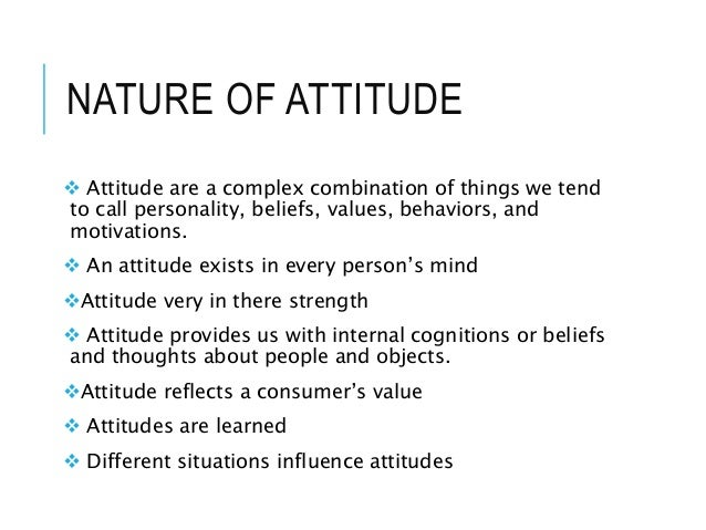NATURE OF ATTITUDE  Attitude are a complex combination of things we tend to call personality, beliefs, values, behaviors,...