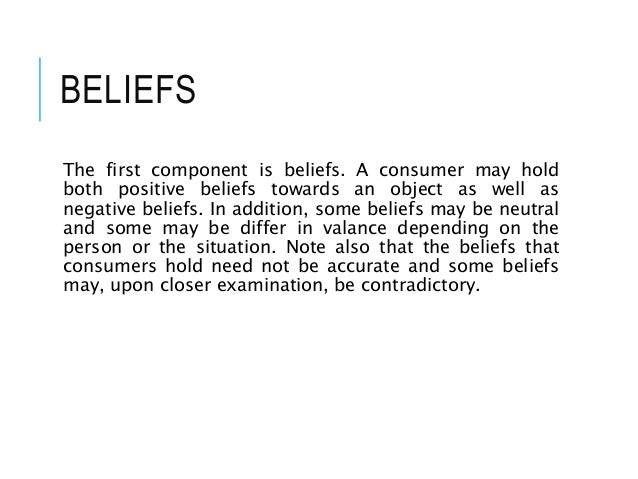 BELIEFS The first component is beliefs. A consumer may hold both positive beliefs towards an object as well as negative be...
