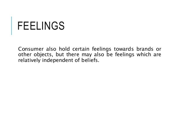 FEELINGS Consumer also hold certain feelings towards brands or other objects, but there may also be feelings which are rel...