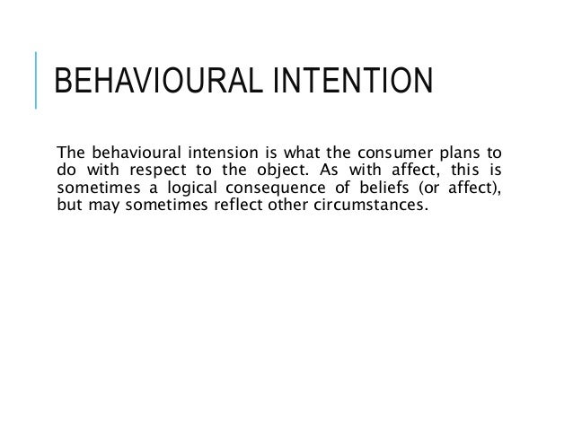 BEHAVIOURAL INTENTION The behavioural intension is what the consumer plans to do with respect to the object. As with affec...