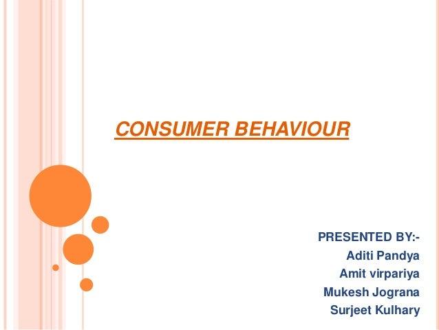 CONSUMER BEHAVIOUR  PRESENTED BY:Aditi Pandya Amit virpariya Mukesh Jograna Surjeet Kulhary