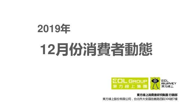 東方線上消費者研究集團 行銷部 東方線上股份有限公司,台北市大安區信義路四段306號7樓 12月份消費者動態 2019年