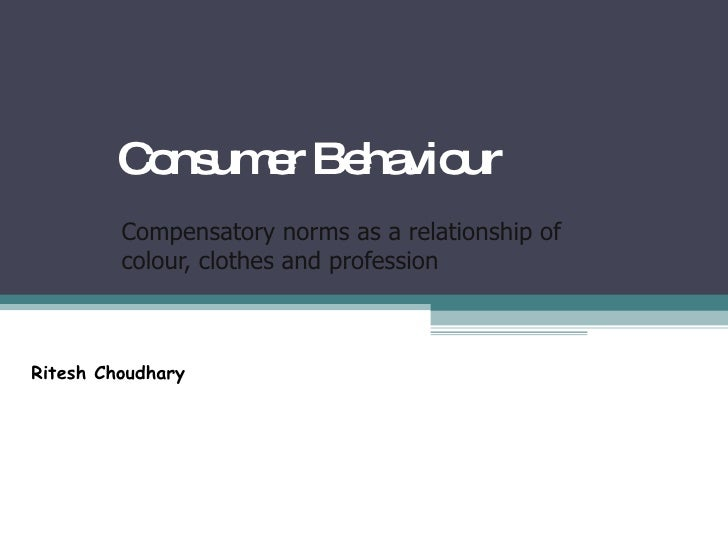 Consumer Behaviour Compensatory norms as a relationship of colour, clothes and profession Ritesh Choudhary