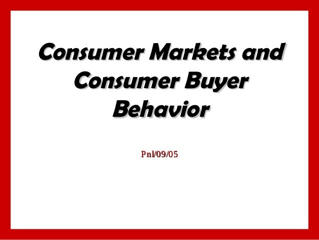 Consumer Markets and Consumer Buyer Behavior P nl/09/05