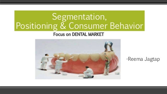 Segmentation,  Positioning & Consumer Behavior  Focus on DENTAL MARKET  -Reema Jagtap