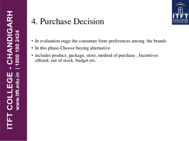 4. Purchase Decision • In evaluation stage the consumer form preferences among the brands • In this phase-Choose buying al...
