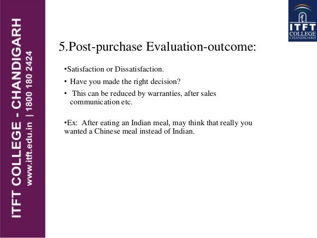 5.Post-purchase Evaluation-outcome: •Satisfaction or Dissatisfaction. • Have you made the right decision? • This can be re...