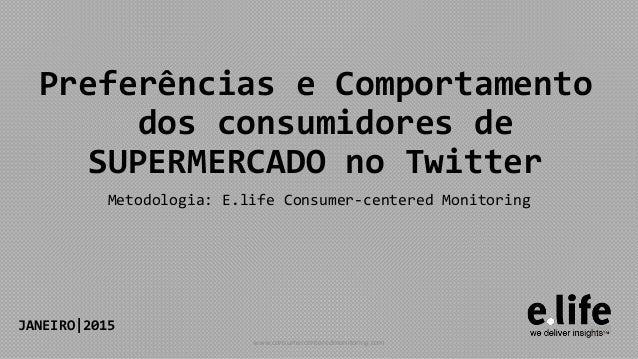 Preferências e Comportamento dos consumidores de SUPERMERCADO no Twitter Metodologia: E.life Consumer-centered Monitoring ...