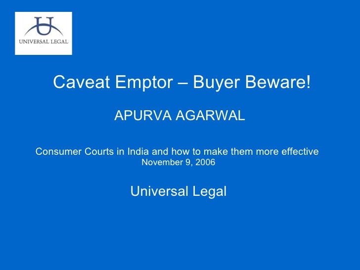 Caveat Emptor – Buyer Beware! APURVA AGARWAL Consumer Courts in India and how to make them more effective  November 9, 200...