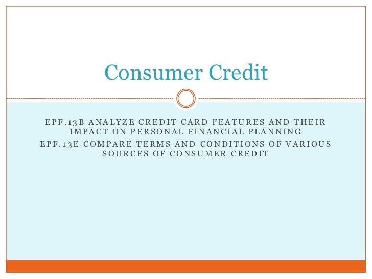 Consumer Credit EPF.13B ANALYZE CREDIT CARD FEATURES AND THEIR     IMPACT ON PERSONAL FINANCIAL PLANNINGEPF.13E COMPARE TE...