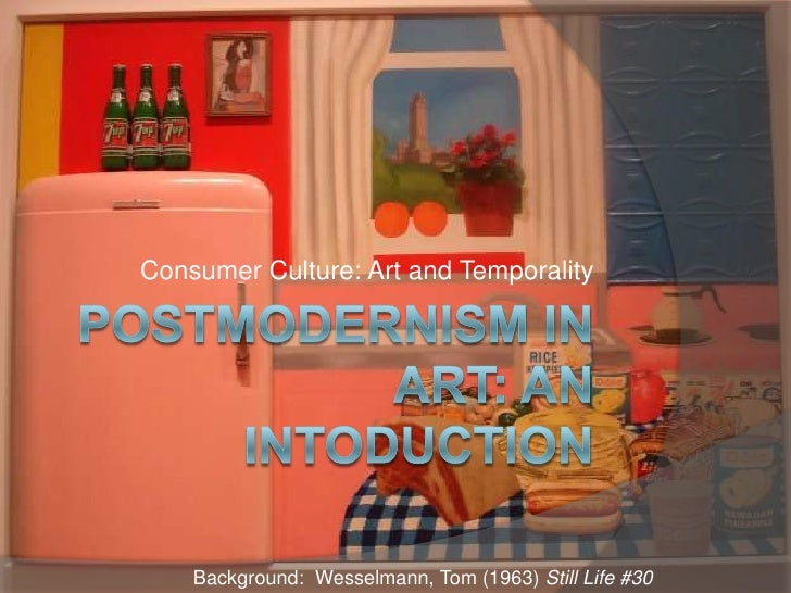 Postmodernism in Art: an Intoduction<br />Consumer Culture: Art and Temporality<br />Background:  Wesselmann, Tom (1963) S...