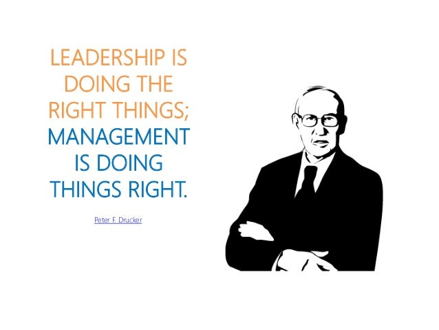 LEADERSHIP IS DOING THE RIGHT THINGS; MANAGEMENT IS DOING THINGS RIGHT. Peter F. Drucker