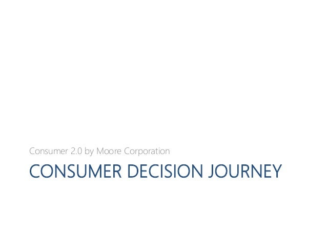 CONSUMER DECISION JOURNEY Consumer 2.0 by Moore Corporation