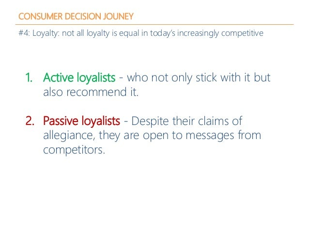 CONSUMER DECISION JOUNEY #4: Loyalty: not all loyalty is equal in today's increasingly competitive 1. Active loyalists - w...