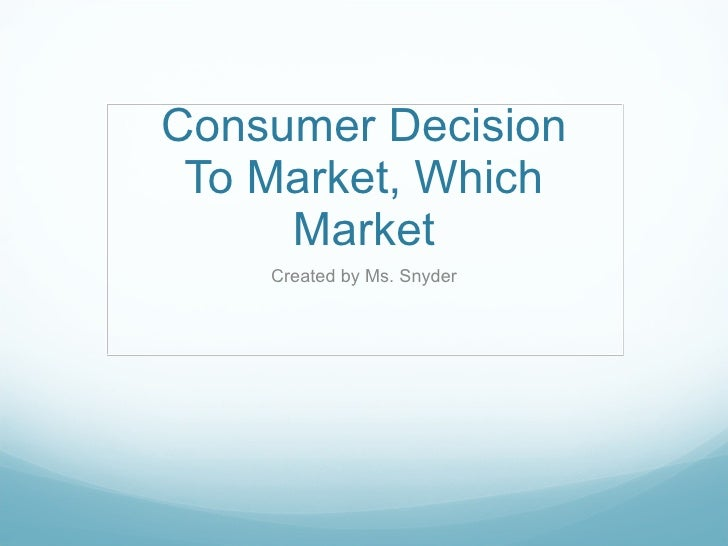 Consumer Decision To Market, Which Market Created by Ms. Snyder