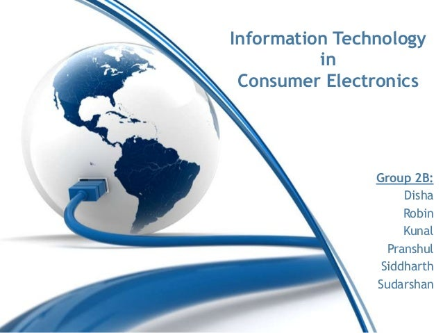 Information Technology in Consumer Electronics Group 2B: Disha Robin Kunal Pranshul Siddharth Sudarshan