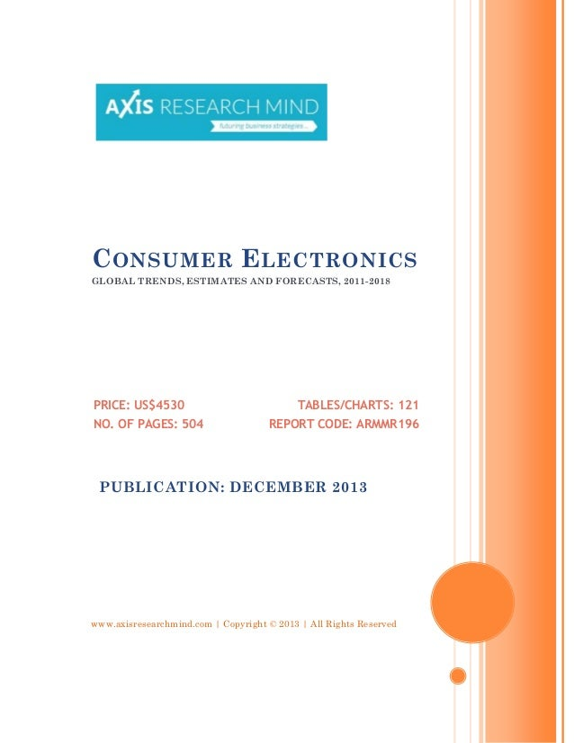 C ONSUMER E LECTRONICS GLOBAL TRENDS, ESTIMATES AND FORECASTS, 2011-2018  PRICE: US$4530 NO. OF PAGES: 504  TABLES/CHARTS:...