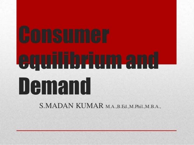 Consumer equilibrium and Demand S.MADAN KUMAR M.A.,B.Ed.,M.Phil.,M.B.A.,