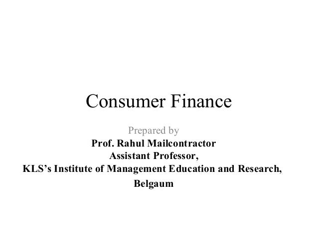 Consumer Finance Prepared by Prof. Rahul Mailcontractor Assistant Professor, KLS's Institute of Management Education and R...