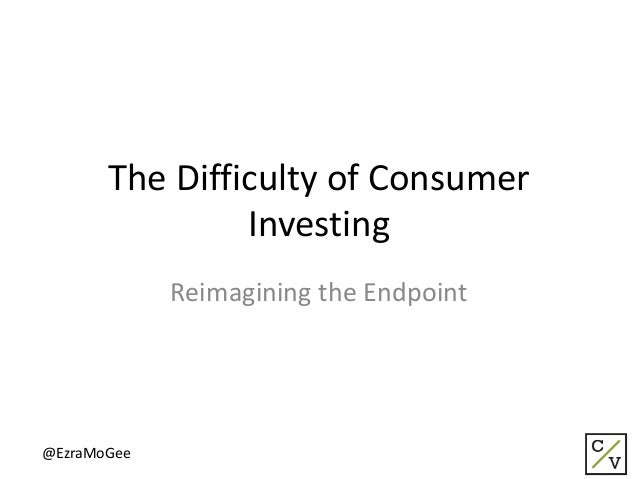 The Difficulty of Consumer Investing Reimagining the Endpoint @EzraMoGee
