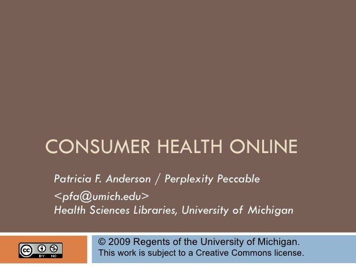 CONSUMER HEALTH ONLINE Patricia F. Anderson / Perplexity Peccable <pfa@umich.edu> Health Sciences Libraries, University of...