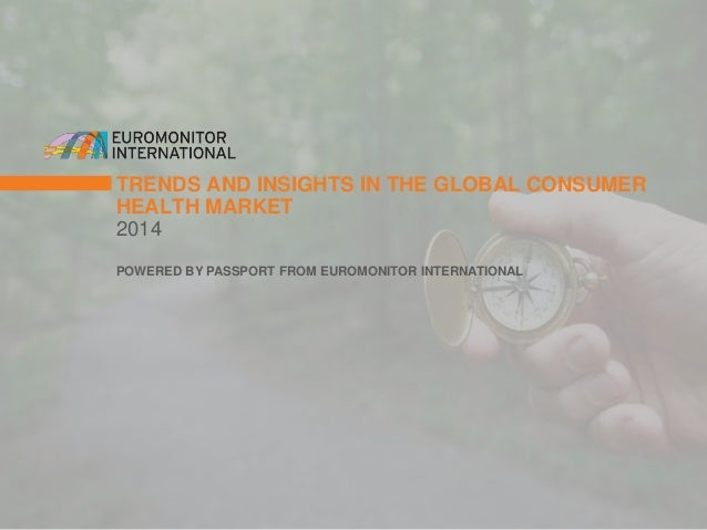TRENDS AND INSIGHTS IN THE GLOBAL CONSUMER  HEALTH MARKET  2014  POWERED BY PASSPORT FROM EUROMONITOR INTERNATIONAL