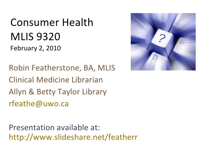 Consumer Health MLIS 9320 February 2, 2010 Robin Featherstone, BA, MLIS Clinical Medicine Librarian Allyn & Betty Taylor L...