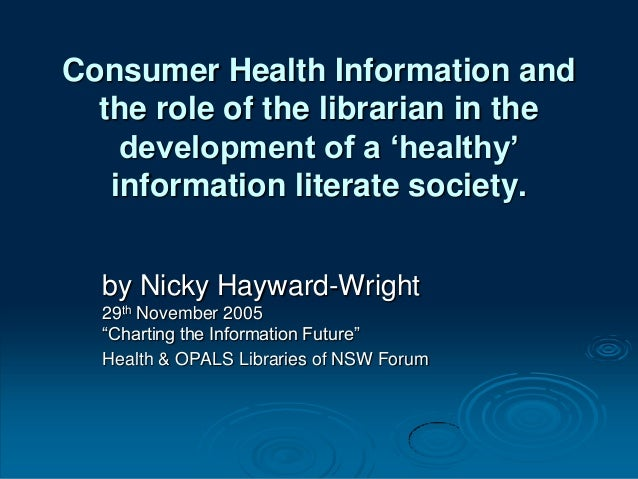 Consumer Health Information andthe role of the librarian in thedevelopment of a 'healthy'information literate society.by N...