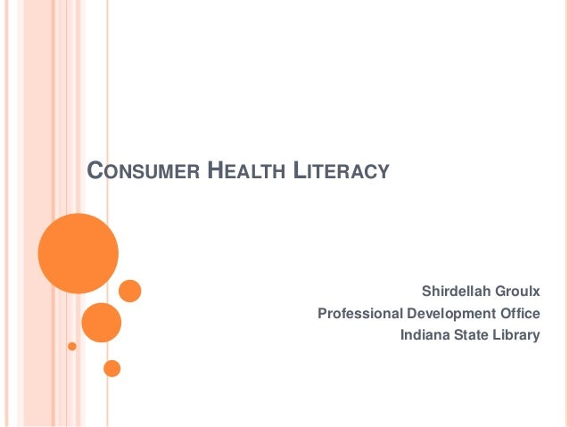 CONSUMER HEALTH LITERACY Shirdellah Groulx Professional Development Office Indiana State Library