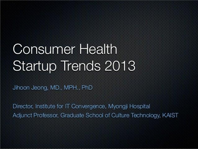 Consumer HealthStartup Trends 2013Jihoon Jeong, MD., MPH., PhDDirector, Institute for IT Convergence, Myongji HospitalAdju...