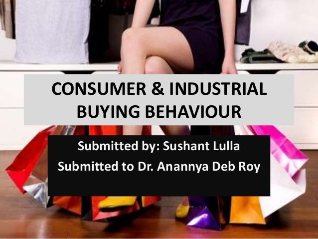 CONSUMER & INDUSTRIAL BUYING BEHAVIOUR Submitted by: Sushant Lulla Submitted to Dr. Anannya Deb Roy