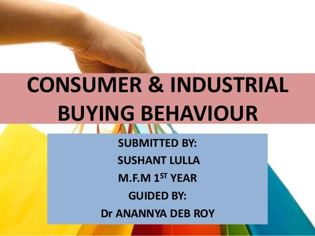 CONSUMER & INDUSTRIAL BUYING BEHAVIOUR SUBMITTED BY: SUSHANT LULLA M.F.M 1ST YEAR GUIDED BY: Dr ANANNYA DEB ROY