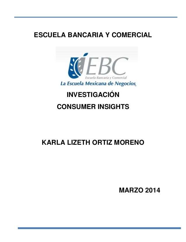 ESCUELA BANCARIA Y COMERCIAL  INVESTIGACIÓN CONSUMER INSIGHTS  KARLA LIZETH ORTIZ MORENO  MARZO 2014