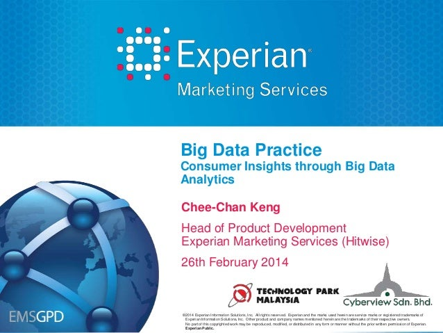 Big Data Practice Consumer Insights through Big Data Analytics Chee-Chan Keng Head of Product Development Experian Marketi...