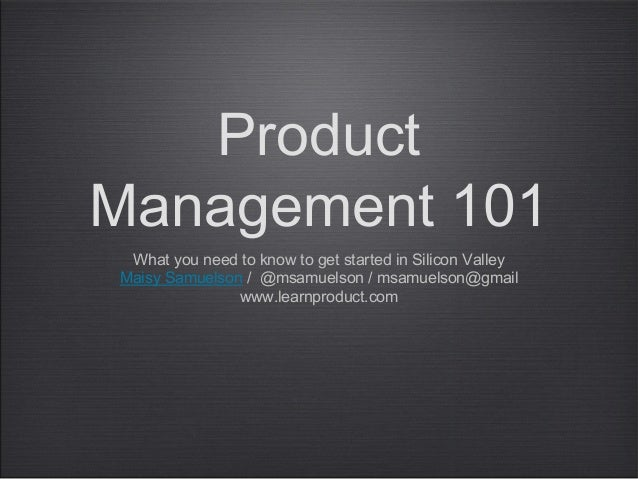 Product Management 101 What you need to know to get started in Silicon Valley Maisy Samuelson / @msamuelson / msamuelson@g...